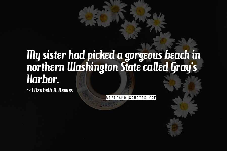 Elizabeth A. Reeves quotes: My sister had picked a gorgeous beach in northern Washington State called Gray's Harbor.