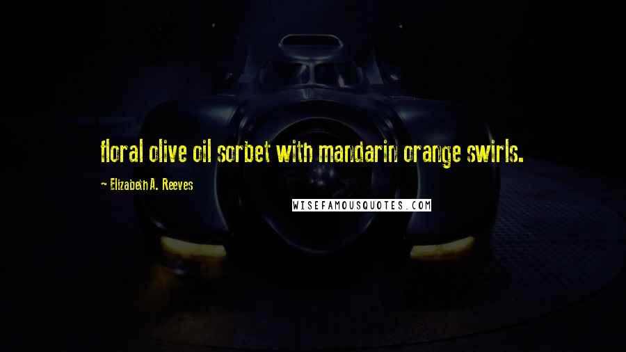 Elizabeth A. Reeves quotes: floral olive oil sorbet with mandarin orange swirls.