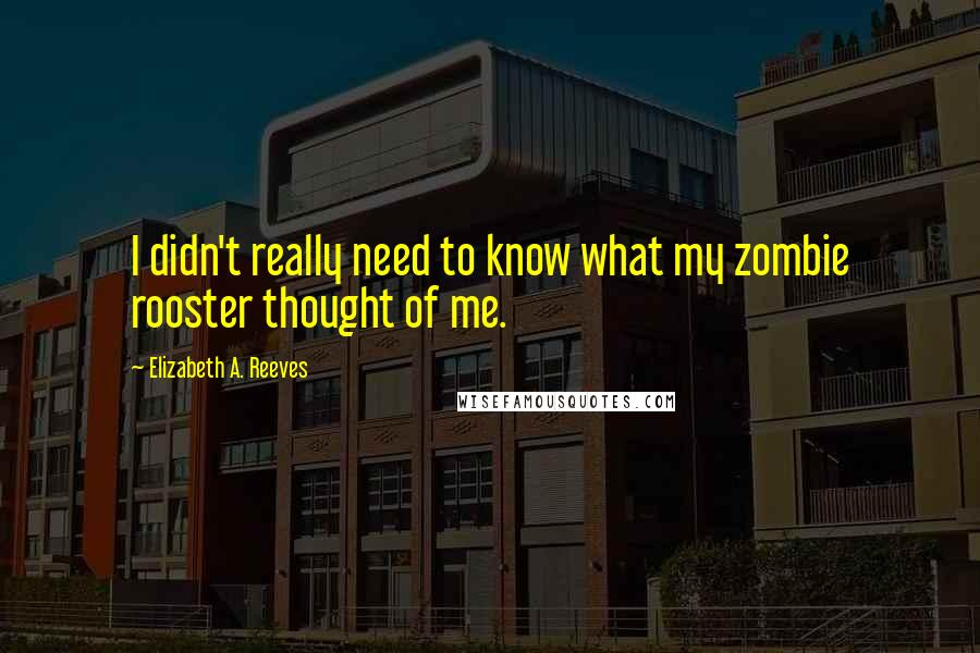 Elizabeth A. Reeves quotes: I didn't really need to know what my zombie rooster thought of me.