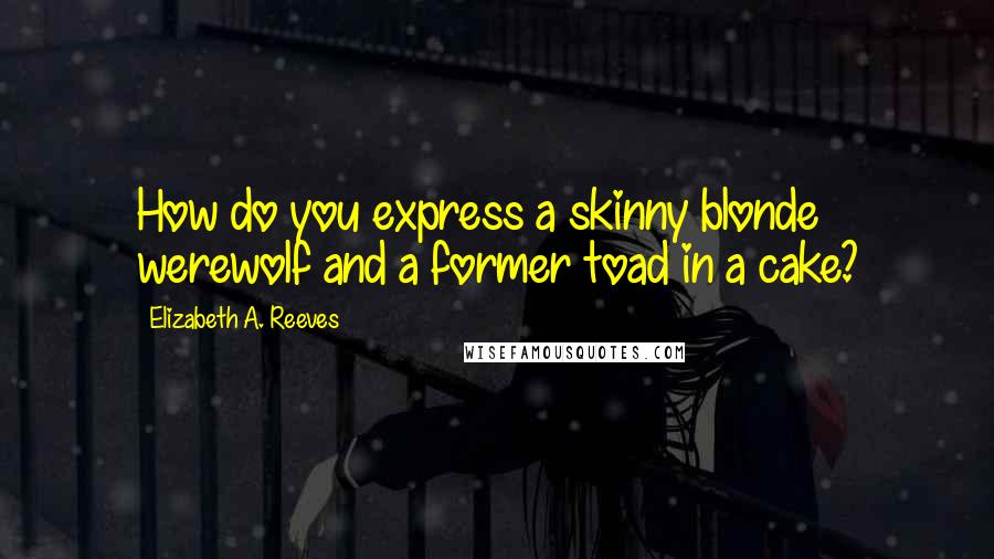 Elizabeth A. Reeves quotes: How do you express a skinny blonde werewolf and a former toad in a cake?