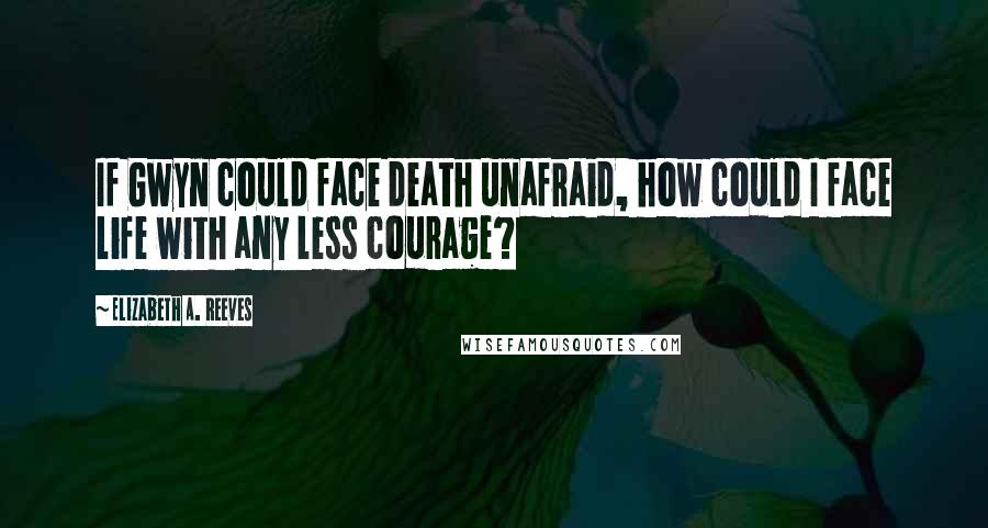 Elizabeth A. Reeves quotes: If Gwyn could face death unafraid, how could I face life with any less courage?