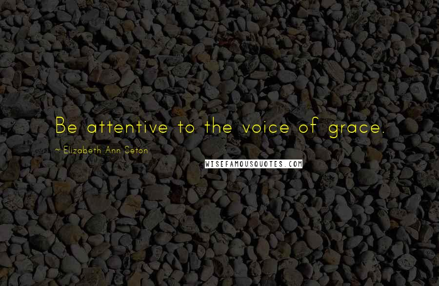 Elizabeth Ann Seton quotes: Be attentive to the voice of grace.