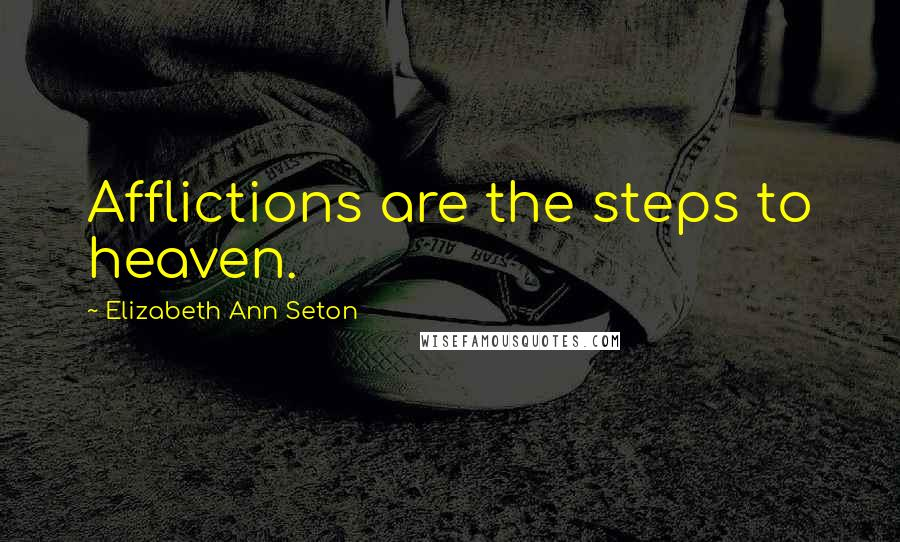 Elizabeth Ann Seton quotes: Afflictions are the steps to heaven.