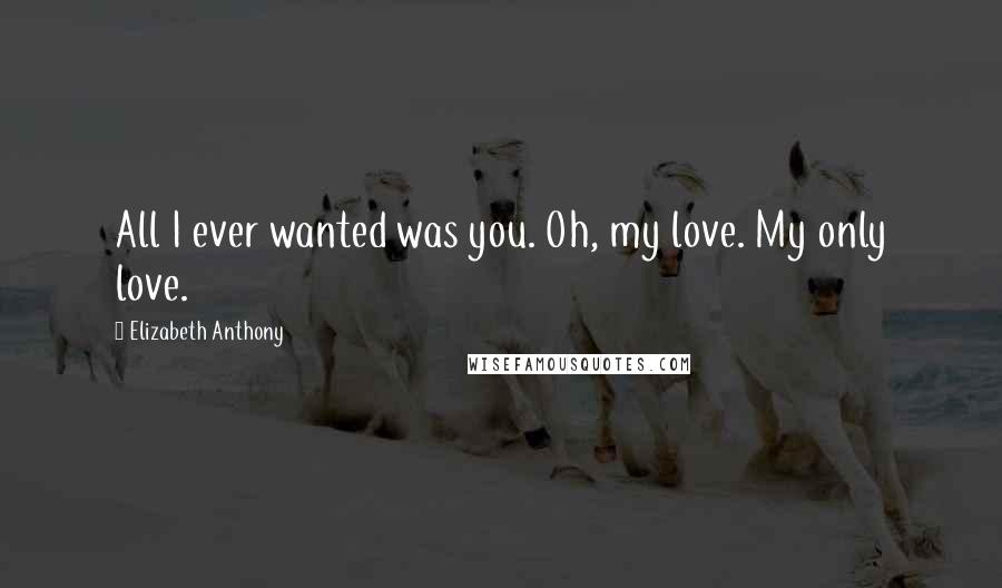 Elizabeth Anthony quotes: All I ever wanted was you. Oh, my love. My only love.