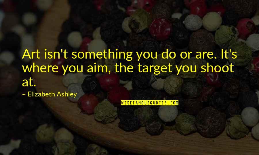 Elizabeth Ashley Quotes By Elizabeth Ashley: Art isn't something you do or are. It's