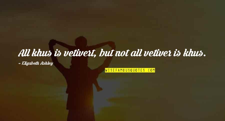 Elizabeth Ashley Quotes By Elizabeth Ashley: All khus is vetivert, but not all vetiver