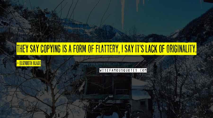 Elizabeth Blade quotes: They say copying is a form of flattery, I say it's lack of originality.
