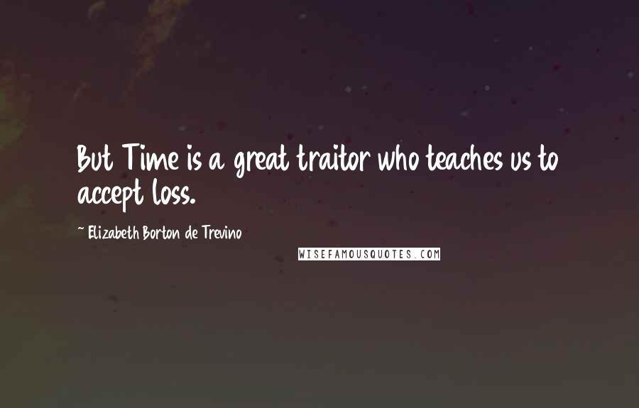 Elizabeth Borton De Trevino quotes: But Time is a great traitor who teaches us to accept loss.