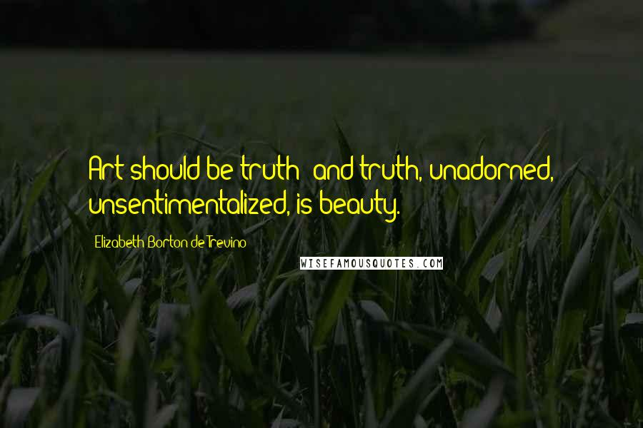 Elizabeth Borton De Trevino quotes: Art should be truth; and truth, unadorned, unsentimentalized, is beauty.