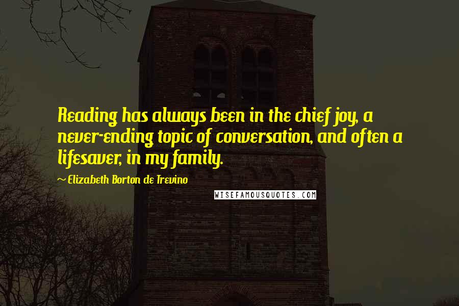 Elizabeth Borton De Trevino quotes: Reading has always been in the chief joy, a never-ending topic of conversation, and often a lifesaver, in my family.