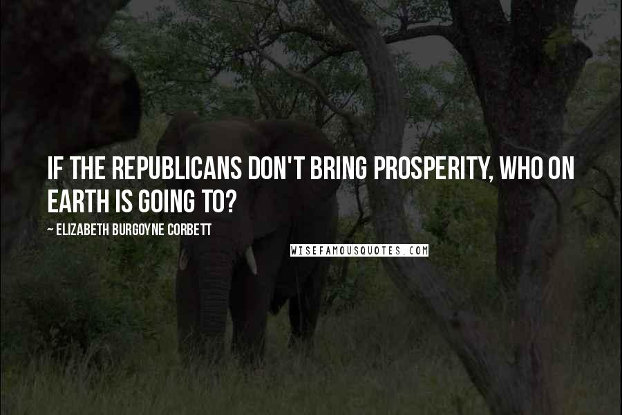 Elizabeth Burgoyne Corbett quotes: If the Republicans don't bring prosperity, who on earth is going to?