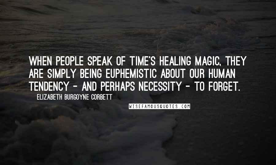 Elizabeth Burgoyne Corbett quotes: When people speak of Time's healing magic, they are simply being euphemistic about our human tendency - and perhaps necessity - to forget.
