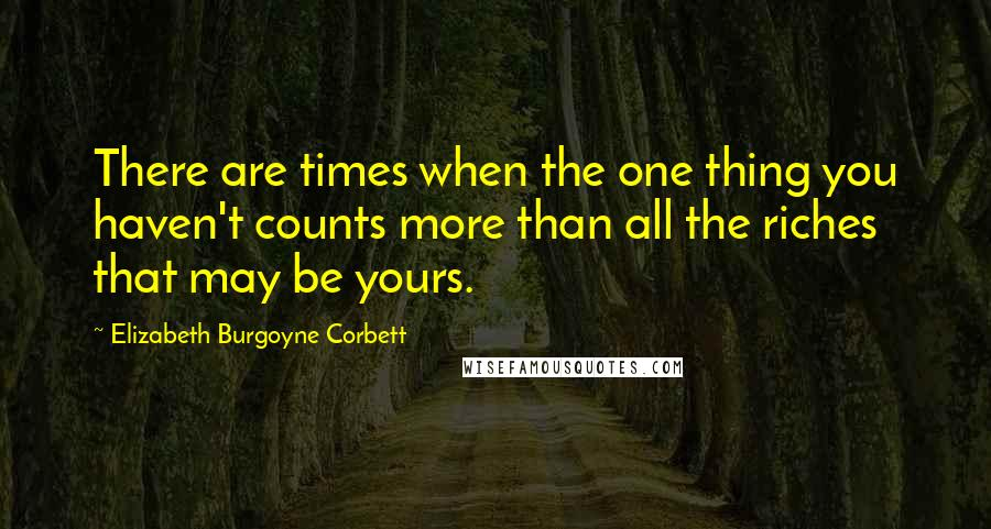 Elizabeth Burgoyne Corbett quotes: There are times when the one thing you haven't counts more than all the riches that may be yours.