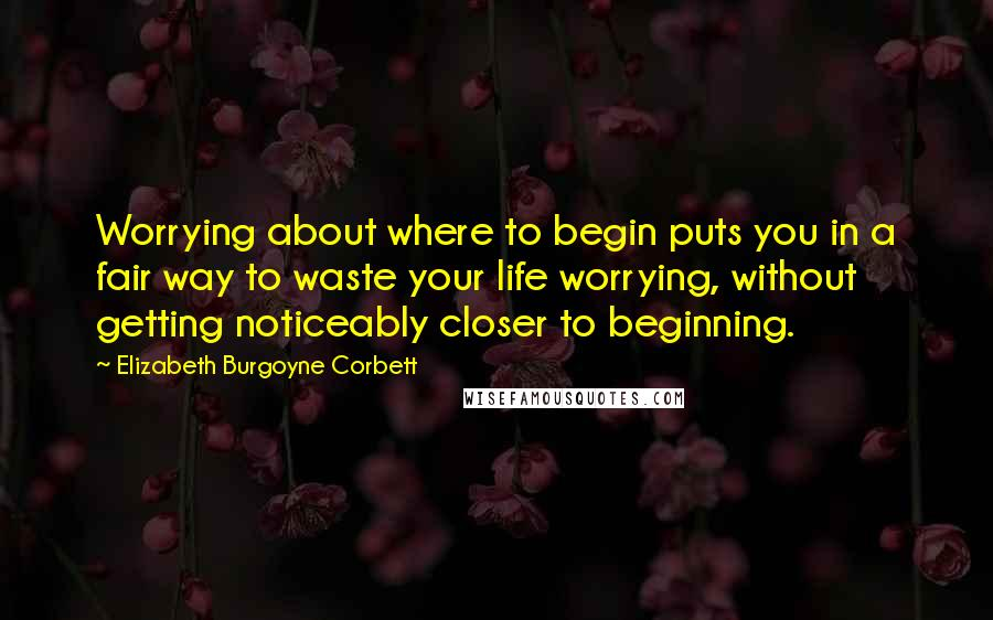 Elizabeth Burgoyne Corbett quotes: Worrying about where to begin puts you in a fair way to waste your life worrying, without getting noticeably closer to beginning.