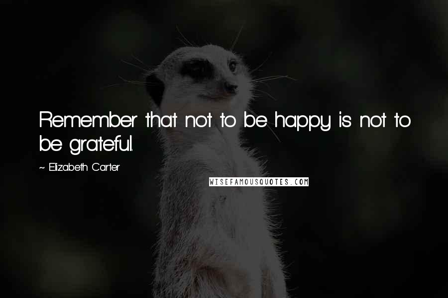 Elizabeth Carter quotes: Remember that not to be happy is not to be grateful.