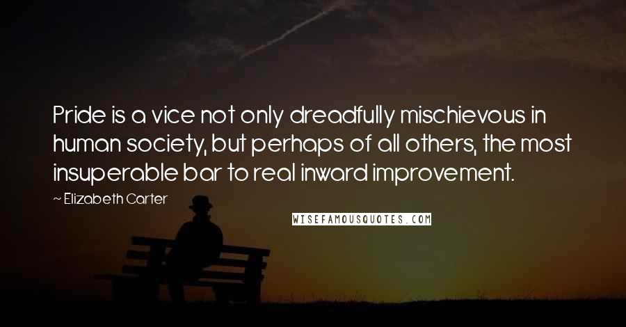 Elizabeth Carter quotes: Pride is a vice not only dreadfully mischievous in human society, but perhaps of all others, the most insuperable bar to real inward improvement.