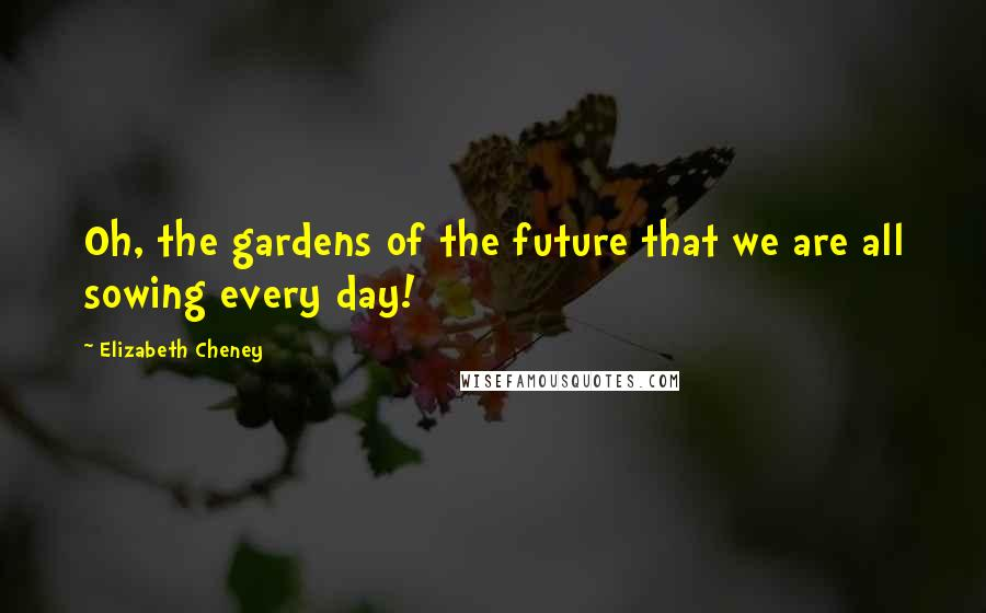 Elizabeth Cheney quotes: Oh, the gardens of the future that we are all sowing every day!