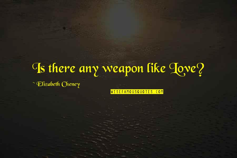 Elizabeth Cheney Quotes By Elizabeth Cheney: Is there any weapon like Love?