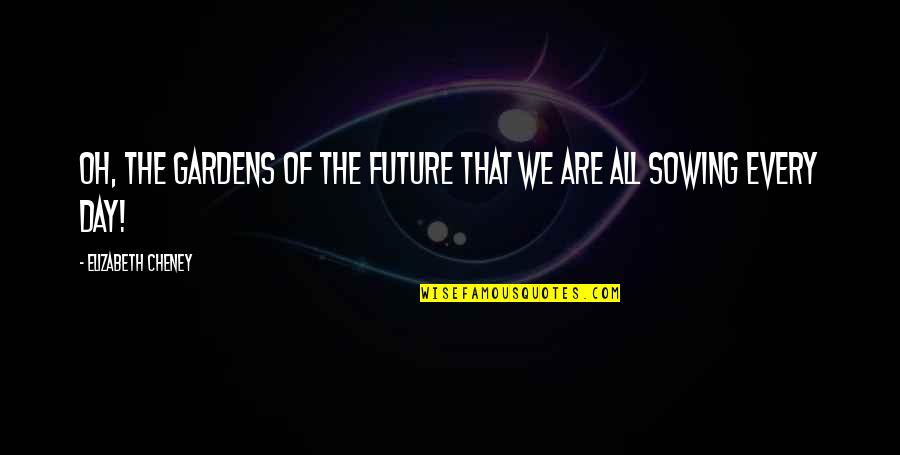 Elizabeth Cheney Quotes By Elizabeth Cheney: Oh, the gardens of the future that we