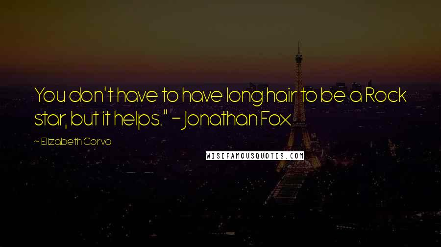 """Elizabeth Corva quotes: You don't have to have long hair to be a Rock star, but it helps."""" - Jonathan Fox"""