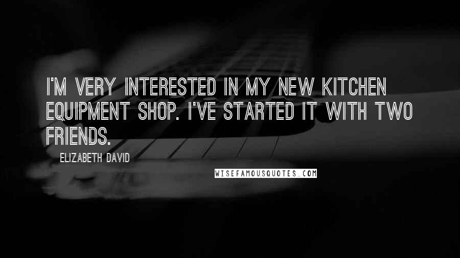 Elizabeth David quotes: I'm very interested in my new kitchen equipment shop. I've started it with two friends.