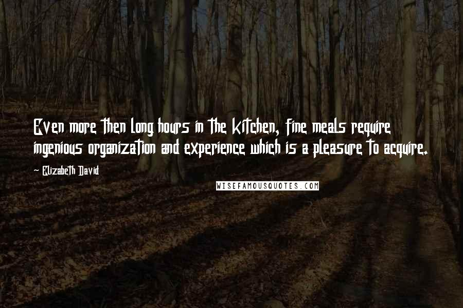 Elizabeth David quotes: Even more then long hours in the kitchen, fine meals require ingenious organization and experience which is a pleasure to acquire.