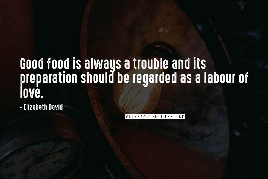 Elizabeth David quotes: Good food is always a trouble and its preparation should be regarded as a labour of love.