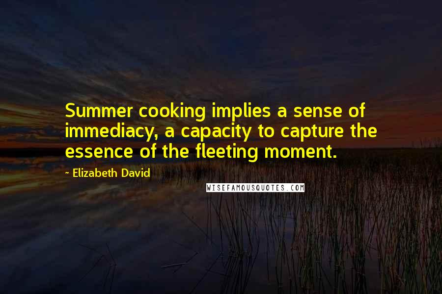 Elizabeth David quotes: Summer cooking implies a sense of immediacy, a capacity to capture the essence of the fleeting moment.
