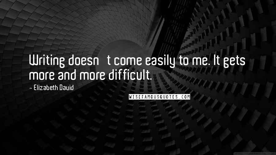 Elizabeth David quotes: Writing doesn't come easily to me. It gets more and more difficult.