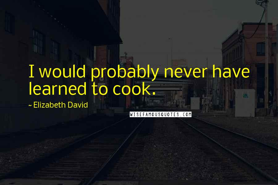 Elizabeth David quotes: I would probably never have learned to cook.