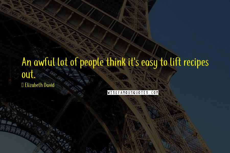 Elizabeth David quotes: An awful lot of people think it's easy to lift recipes out.