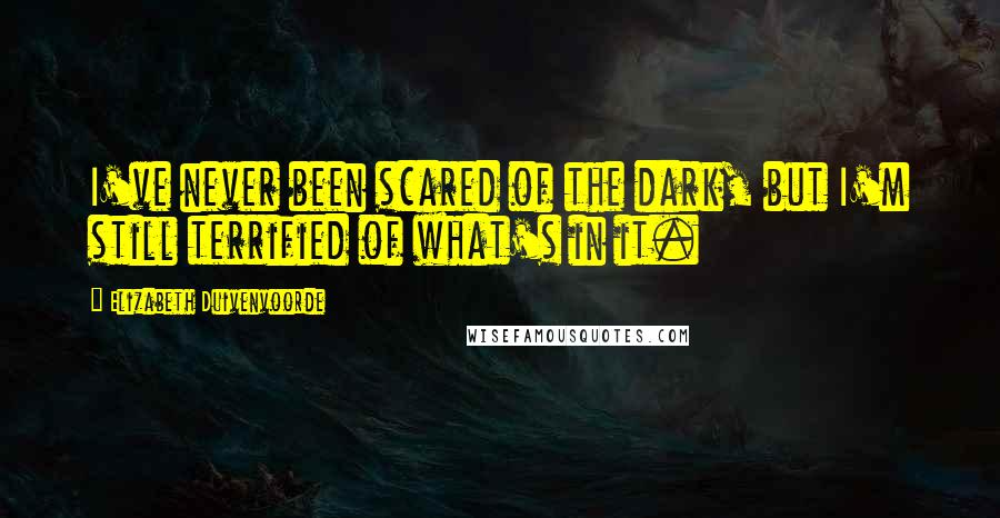 Elizabeth Duivenvoorde quotes: I've never been scared of the dark, but I'm still terrified of what's in it.