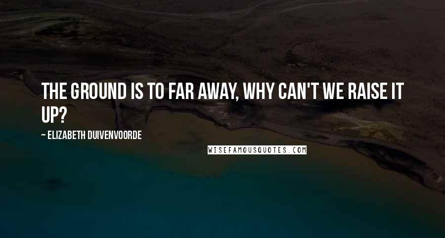 Elizabeth Duivenvoorde quotes: The ground is to far away, why can't we raise it up?