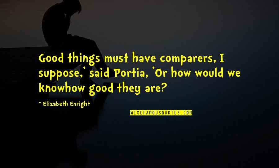 Elizabeth Enright Quotes By Elizabeth Enright: Good things must have comparers, I suppose,' said