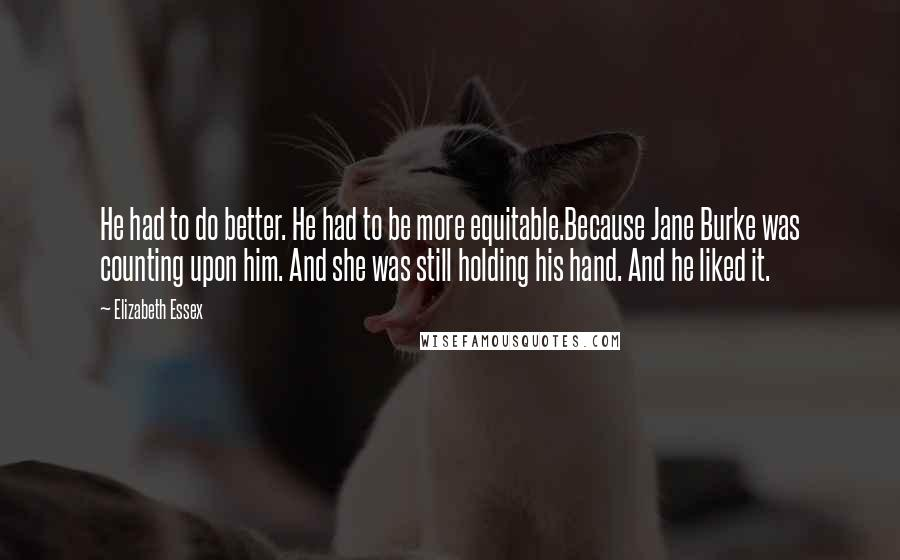 Elizabeth Essex quotes: He had to do better. He had to be more equitable.Because Jane Burke was counting upon him. And she was still holding his hand. And he liked it.