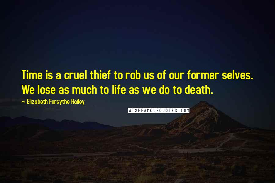Elizabeth Forsythe Hailey quotes: Time is a cruel thief to rob us of our former selves. We lose as much to life as we do to death.