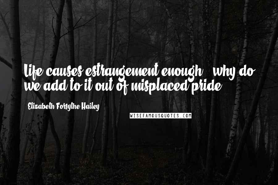 Elizabeth Forsythe Hailey quotes: Life causes estrangement enough - why do we add to it out of misplaced pride?