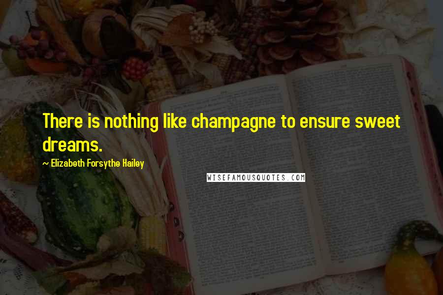 Elizabeth Forsythe Hailey quotes: There is nothing like champagne to ensure sweet dreams.