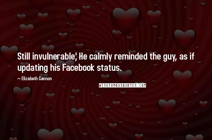 Elizabeth Gannon quotes: Still invulnerable,' He calmly reminded the guy, as if updating his Facebook status.