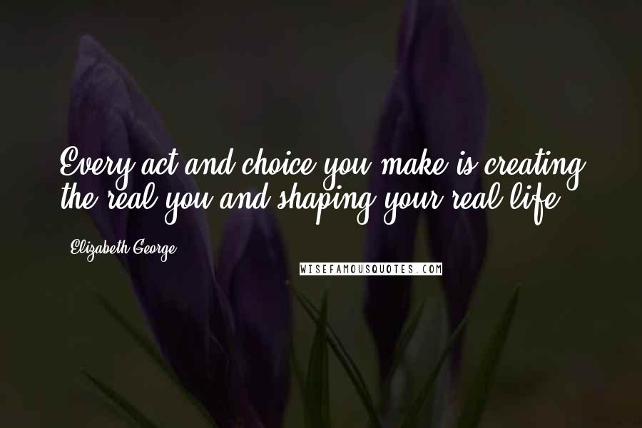 Elizabeth George quotes: Every act and choice you make is creating the real you and shaping your real life.