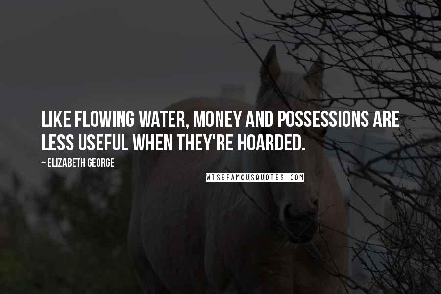 Elizabeth George quotes: Like flowing water, money and possessions are less useful when they're hoarded.