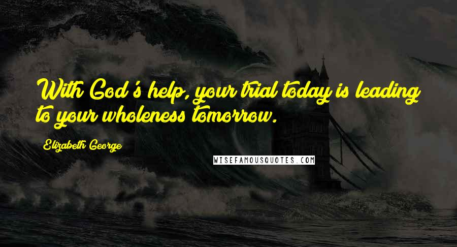 Elizabeth George quotes: With God's help, your trial today is leading to your wholeness tomorrow.