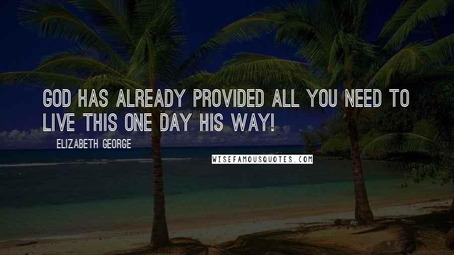 Elizabeth George quotes: God has already provided all you need to live this one day His way!