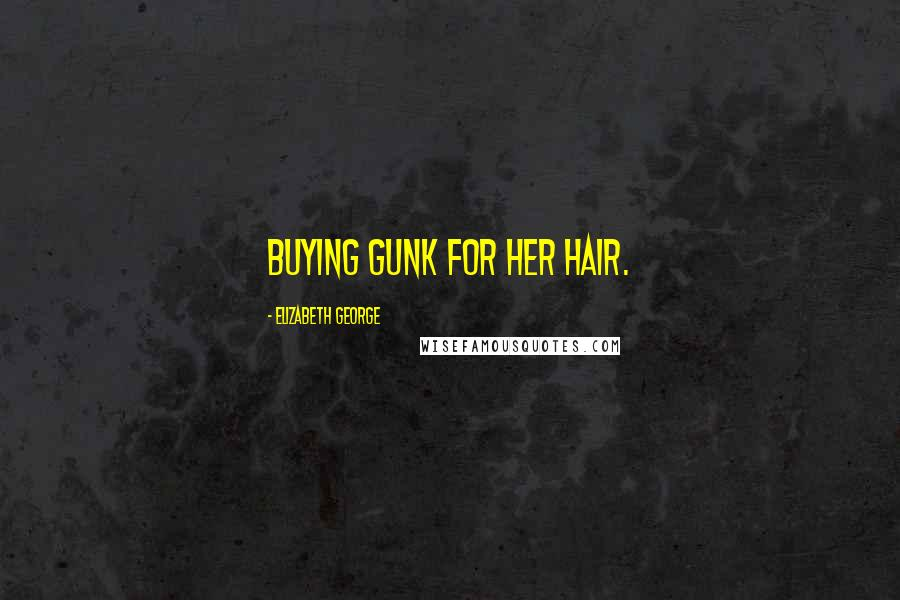 Elizabeth George quotes: Buying gunk for her hair.