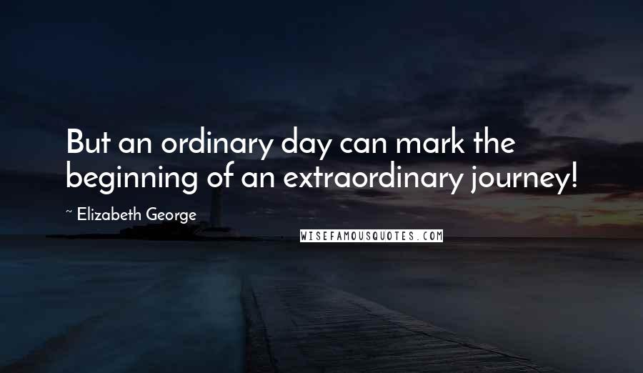 Elizabeth George quotes: But an ordinary day can mark the beginning of an extraordinary journey!