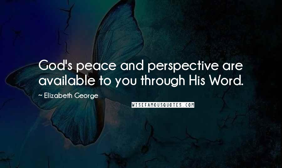 Elizabeth George quotes: God's peace and perspective are available to you through His Word.