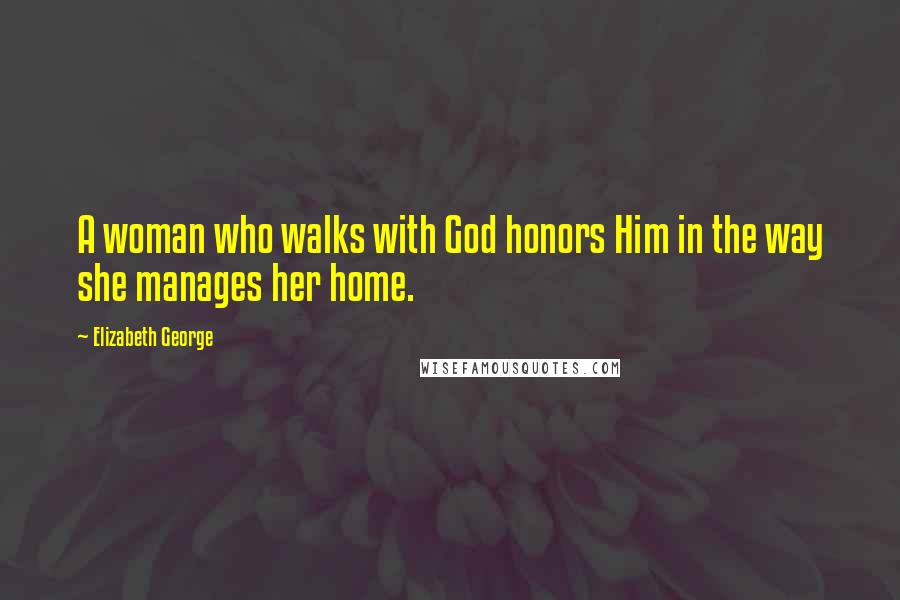 Elizabeth George quotes: A woman who walks with God honors Him in the way she manages her home.