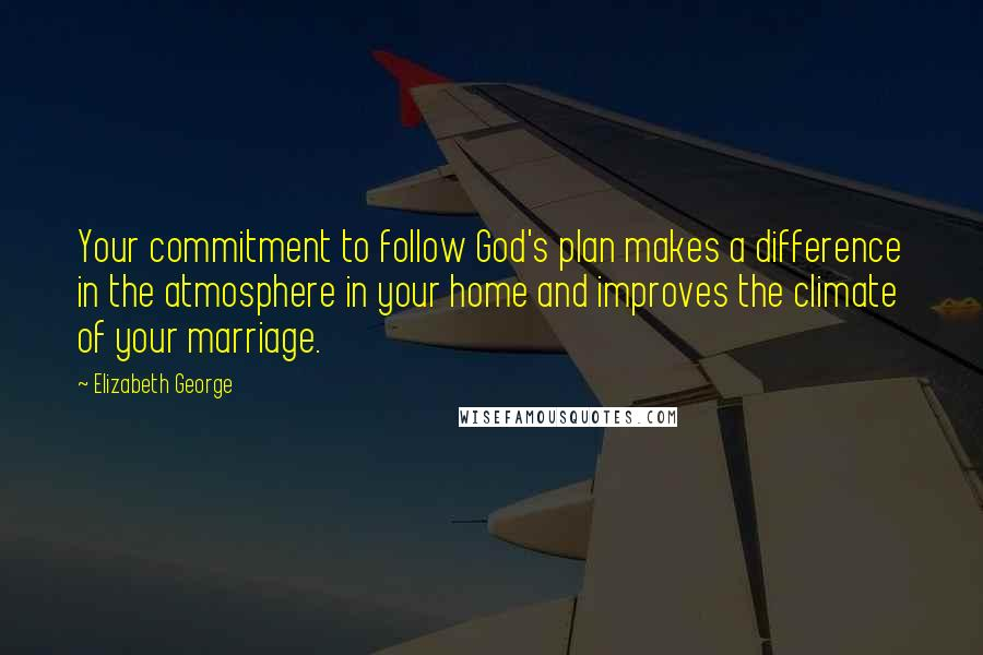Elizabeth George quotes: Your commitment to follow God's plan makes a difference in the atmosphere in your home and improves the climate of your marriage.