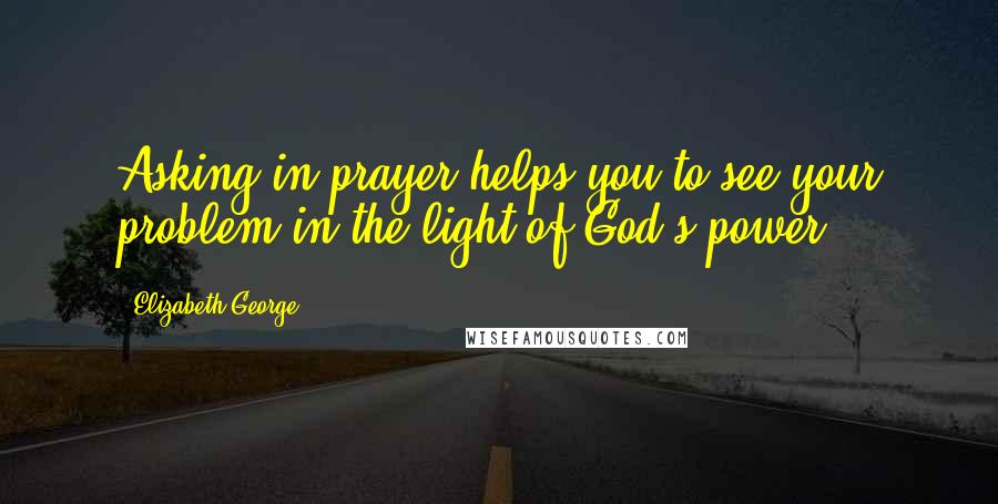 Elizabeth George quotes: Asking in prayer helps you to see your problem in the light of God's power.