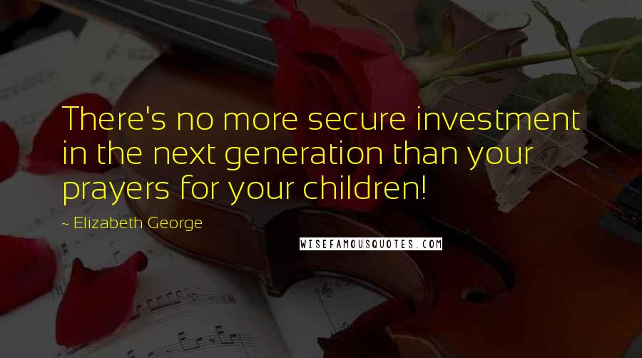 Elizabeth George quotes: There's no more secure investment in the next generation than your prayers for your children!